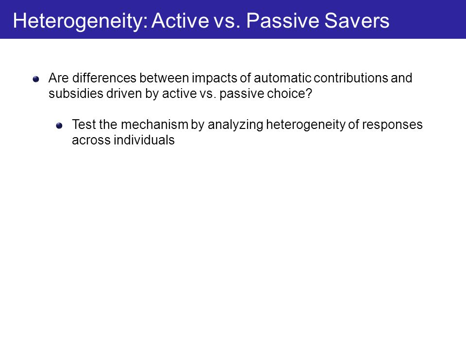 Are differences between impacts of automatic contributions and subsidies driven by active vs. passive choice? Test the mechanism by analyzing heteroge