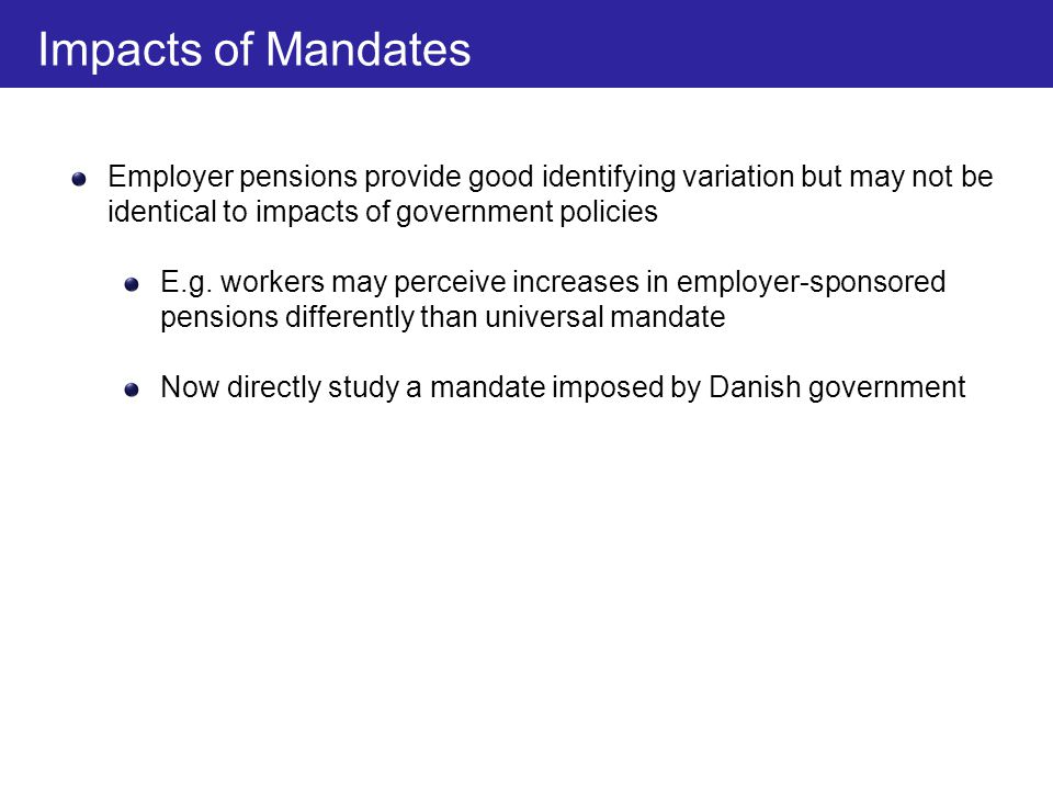 Employer pensions provide good identifying variation but may not be identical to impacts of government policies E.g. workers may perceive increases in