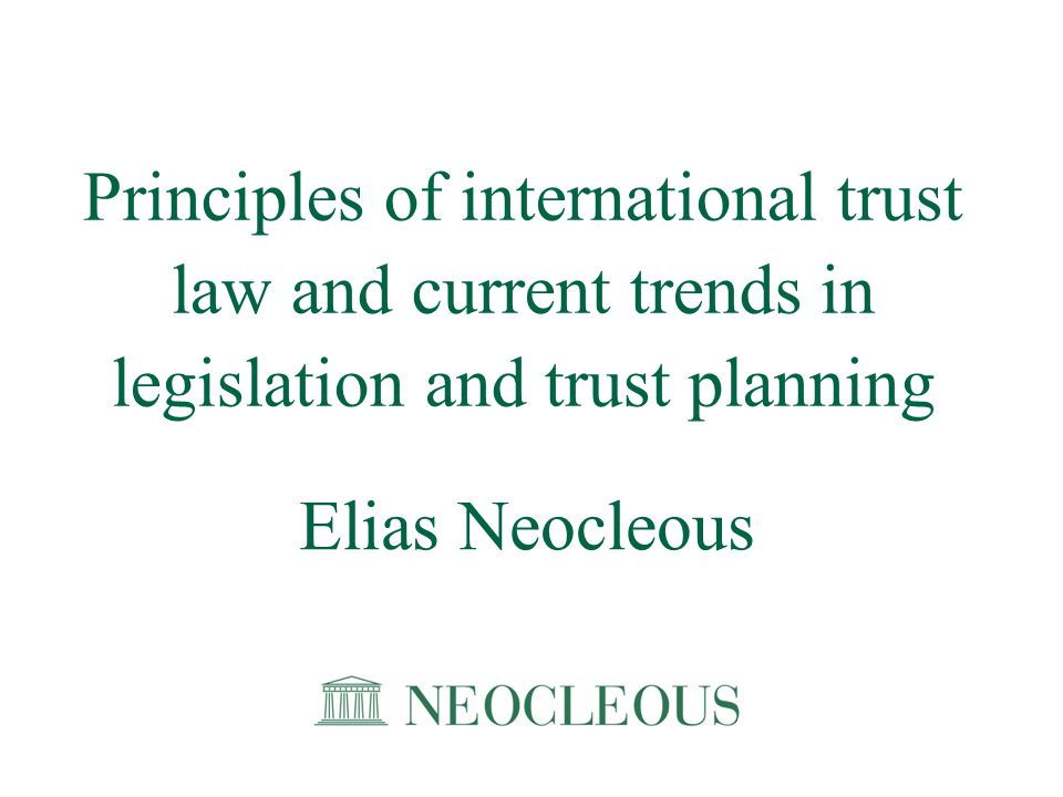 Principles of international trust law and current trends in legislation and trust planning Elias Neocleous