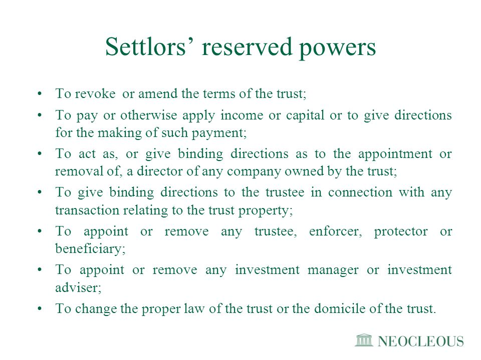 Settlors' reserved powers To revoke or amend the terms of the trust; To pay or otherwise apply income or capital or to give directions for the making