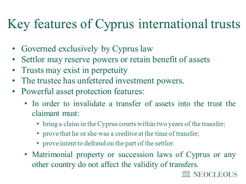 Key features of Cyprus international trusts Governed exclusively by Cyprus law Settlor may reserve powers or retain benefit of assets Trusts may exist
