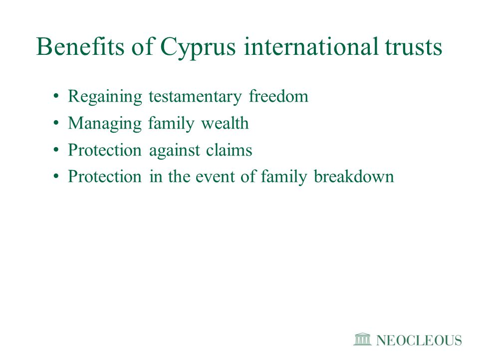 Benefits of Cyprus international trusts Regaining testamentary freedom Managing family wealth Protection against claims Protection in the event of fam