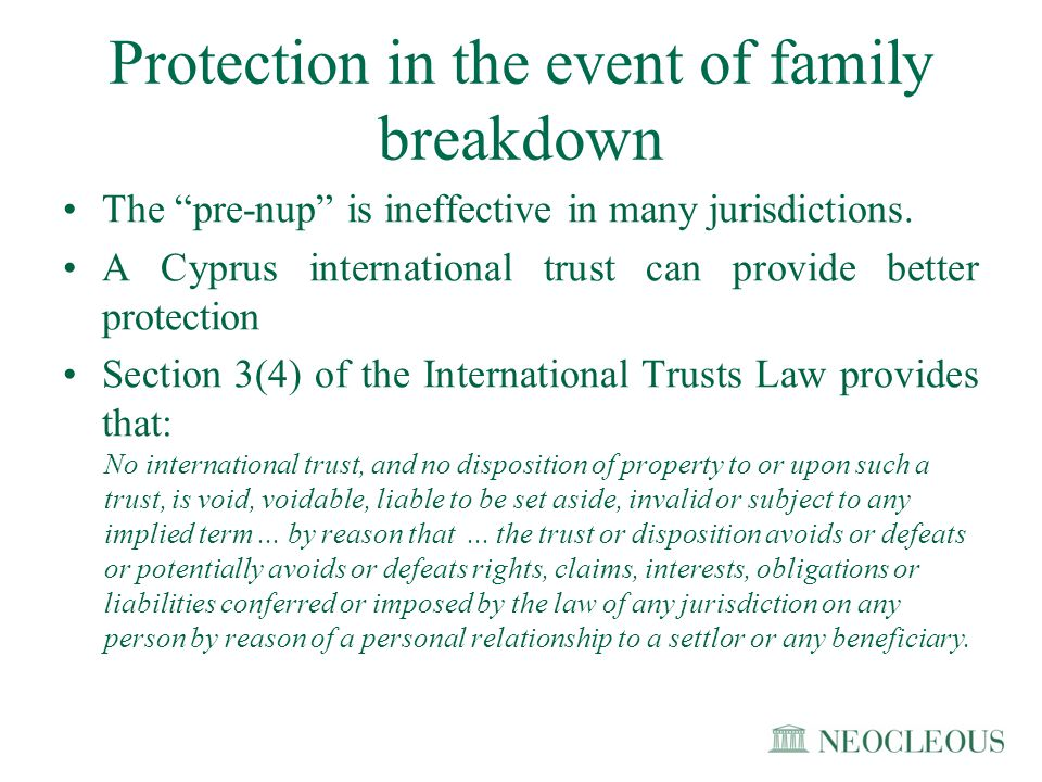 """Protection in the event of family breakdown The """"pre-nup"""" is ineffective in many jurisdictions. A Cyprus international trust can provide better protec"""