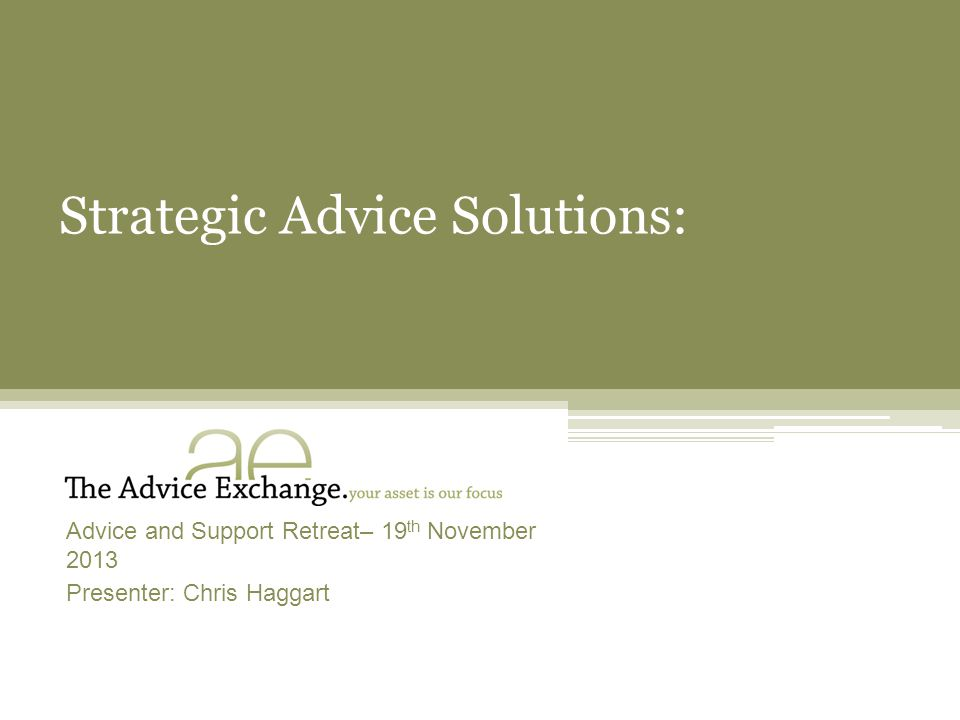 Strategic Advice Solutions: Advice and Support Retreat– 19 th November 2013 Presenter: Chris Haggart