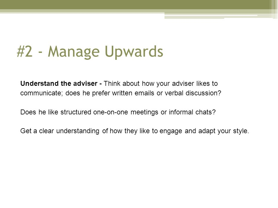 #2 - Manage Upwards Understand the adviser - Think about how your adviser likes to communicate; does he prefer written emails or verbal discussion.