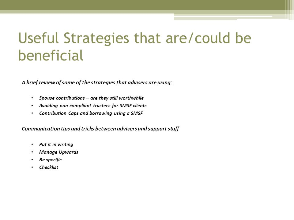 Useful Strategies that are/could be beneficial A brief review of some of the strategies that advisers are using: Spouse contributions – are they still worthwhile Avoiding non-compliant trustees for SMSF clients Contribution Caps and borrowing using a SMSF Communication tips and tricks between advisers and support staff Put it in writing Manage Upwards Be specific Checklist