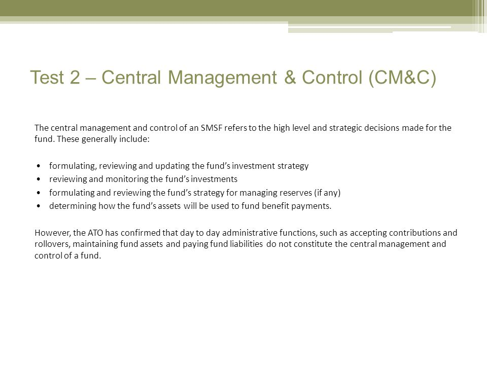 Test 2 – Central Management & Control (CM&C) The central management and control of an SMSF refers to the high level and strategic decisions made for the fund.