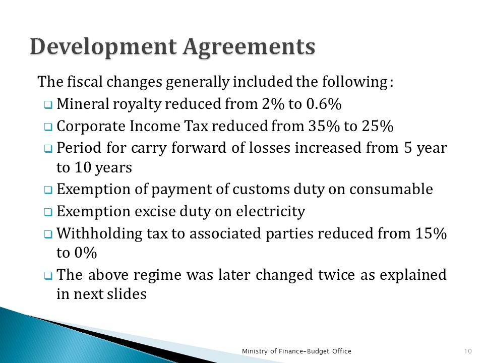 The fiscal changes generally included the following :  Mineral royalty reduced from 2% to 0.6%  Corporate Income Tax reduced from 35% to 25%  Perio