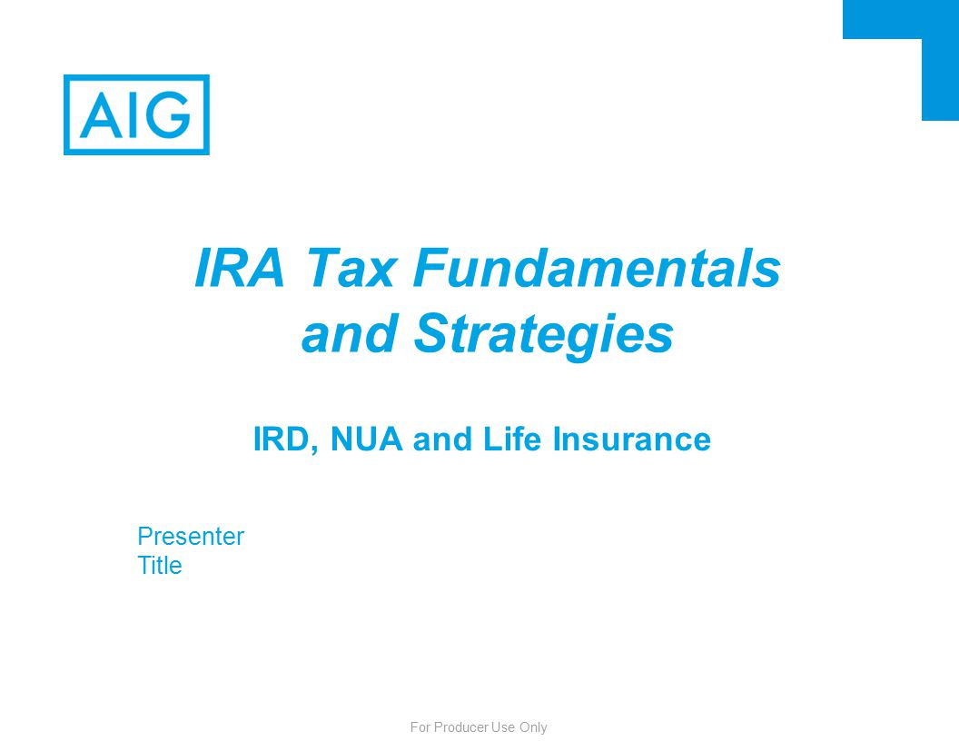 For Producer Use Only IRD, NUA and Life Insurance IRA Tax Fundamentals and Strategies Presenter Title