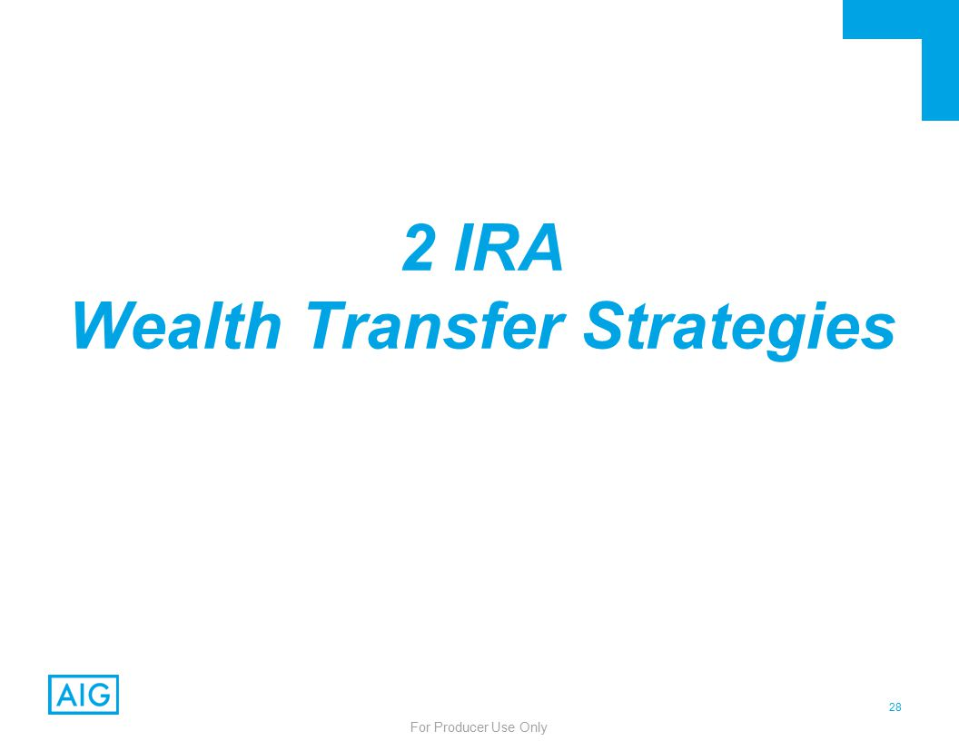 28 For Producer Use Only 2 IRA Wealth Transfer Strategies