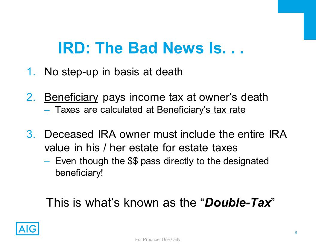 5 For Producer Use Only IRD: The Bad News Is...