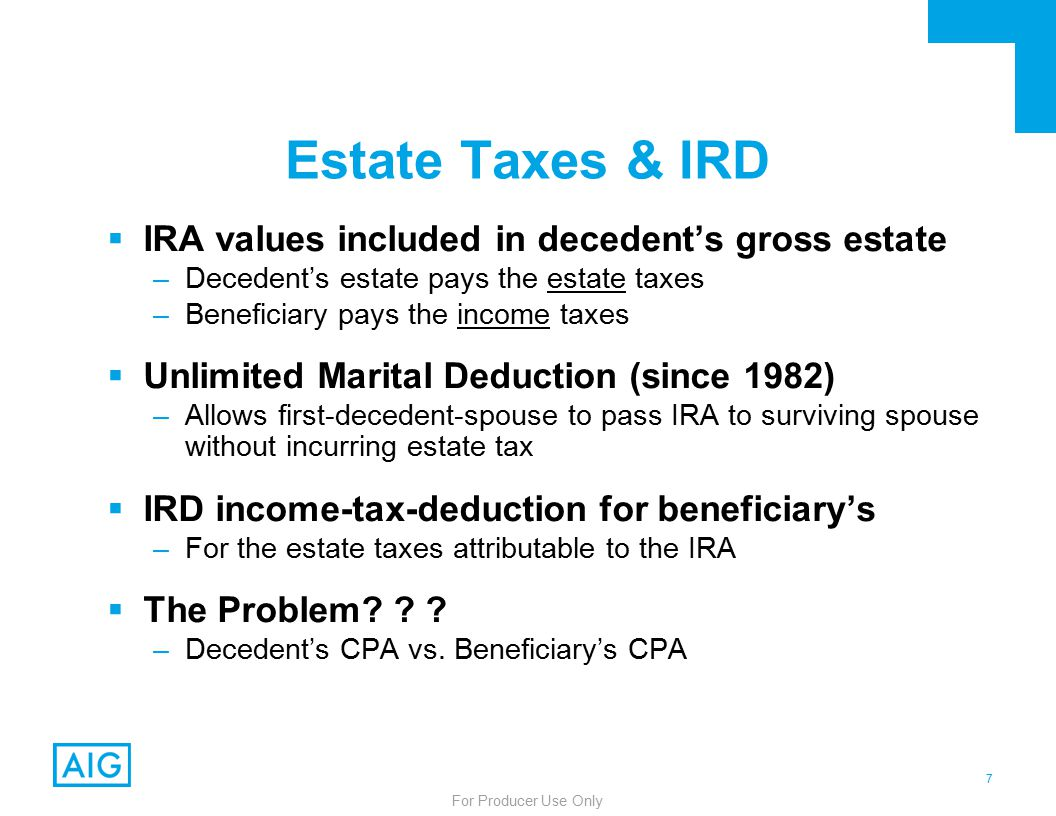 7 For Producer Use Only Estate Taxes & IRD  IRA values included in decedent's gross estate –Decedent's estate pays the estate taxes –Beneficiary pays the income taxes  Unlimited Marital Deduction (since 1982) –Allows first-decedent-spouse to pass IRA to surviving spouse without incurring estate tax  IRD income-tax-deduction for beneficiary's –For the estate taxes attributable to the IRA  The Problem.
