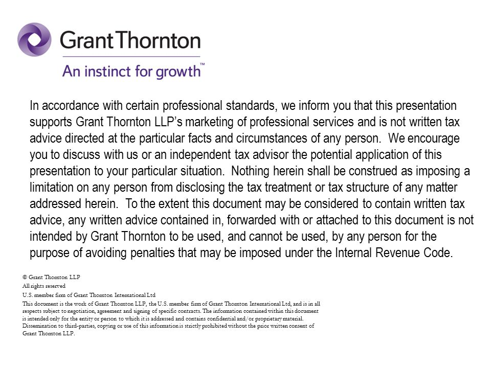 In accordance with certain professional standards, we inform you that this presentation supports Grant Thornton LLP's marketing of professional services and is not written tax advice directed at the particular facts and circumstances of any person.