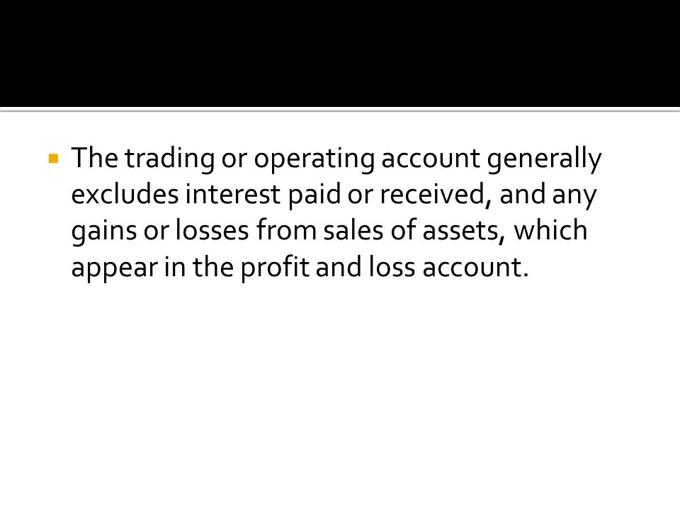  The trading or operating account generally excludes interest paid or received, and any gains or losses from sales of assets, which appear in the profit and loss account.