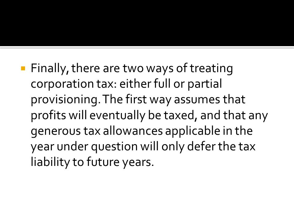  Finally, there are two ways of treating corporation tax: either full or partial provisioning.