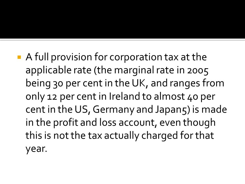  A full provision for corporation tax at the applicable rate (the marginal rate in 2005 being 30 per cent in the UK, and ranges from only 12 per cent in Ireland to almost 40 per cent in the US, Germany and Japan5) is made in the profit and loss account, even though this is not the tax actually charged for that year.