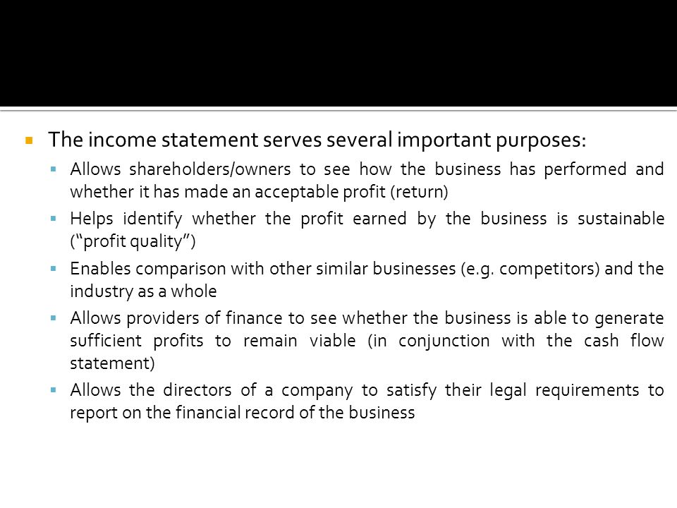  The income statement serves several important purposes:  Allows shareholders/owners to see how the business has performed and whether it has made an acceptable profit (return)  Helps identify whether the profit earned by the business is sustainable ( profit quality )  Enables comparison with other similar businesses (e.g.