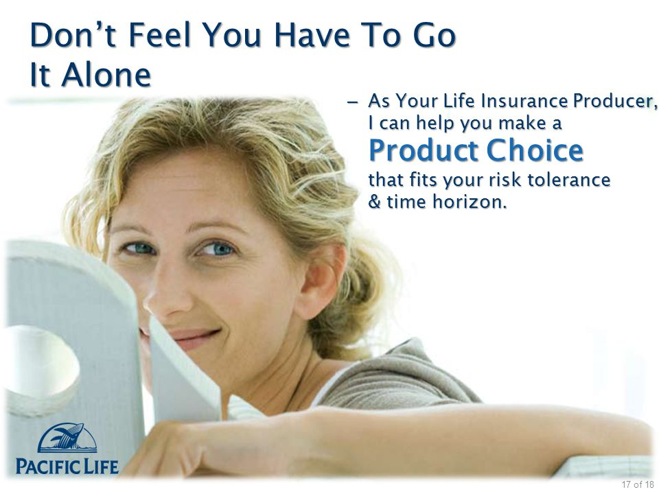 Don't Feel You Have To Go It Alone – As Your Life Insurance Producer, I can help you make a Product Choice that fits your risk tolerance & time horizo