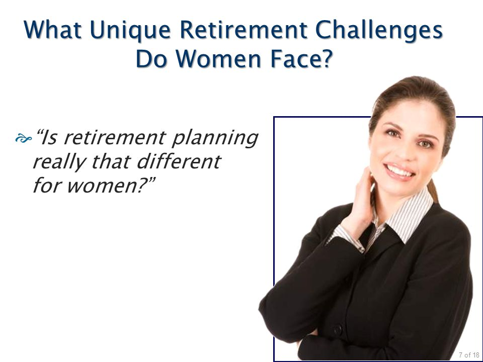 "What Unique Retirement Challenges Do Women Face? ""Is retirement planning really that different for women?"" 7 of 18"