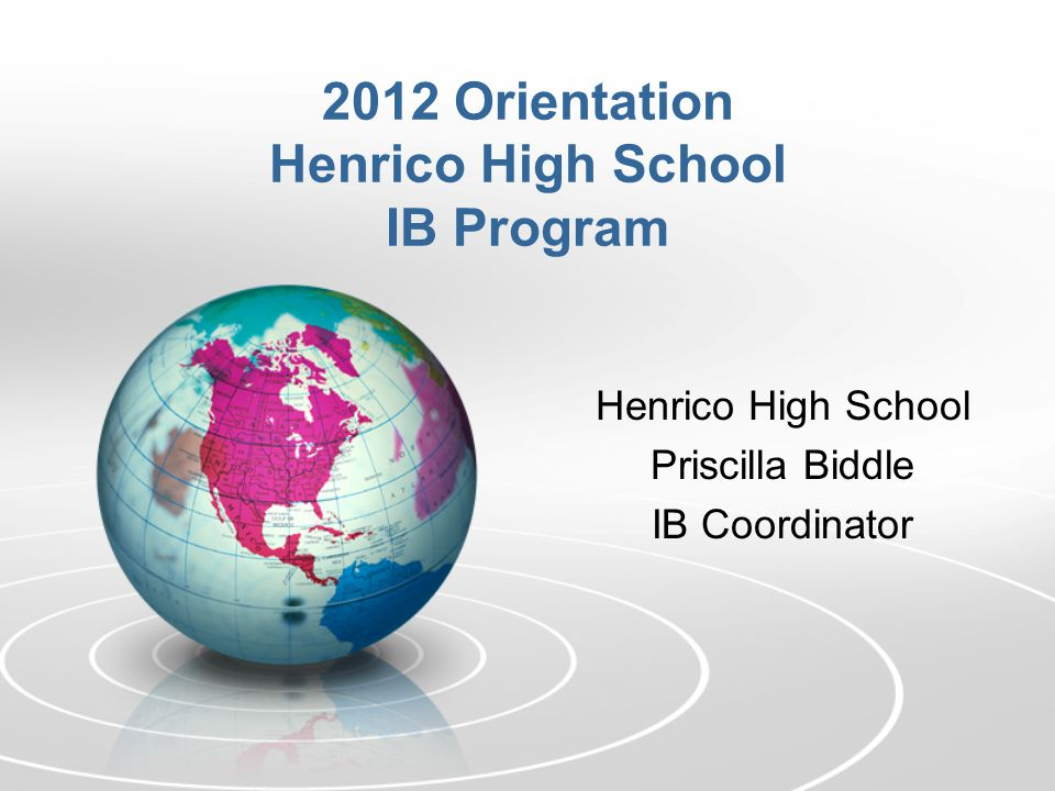 Henrico High School Priscilla Biddle IB Coordinator 2012 Orientation Henrico High School IB Program