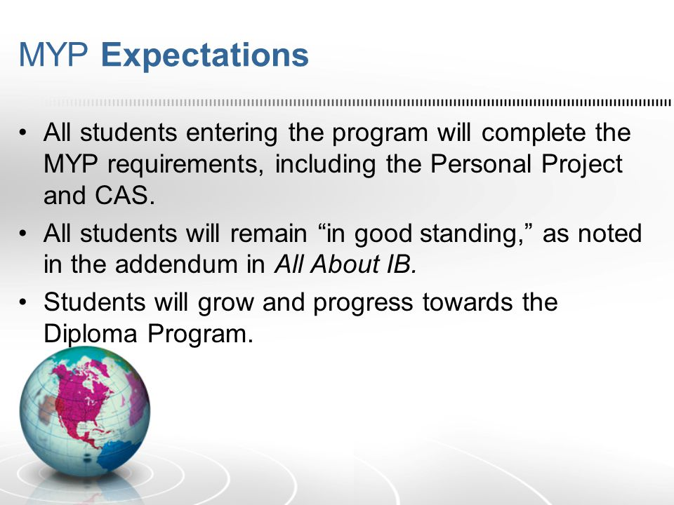 MYP Expectations All students entering the program will complete the MYP requirements, including the Personal Project and CAS. All students will remai