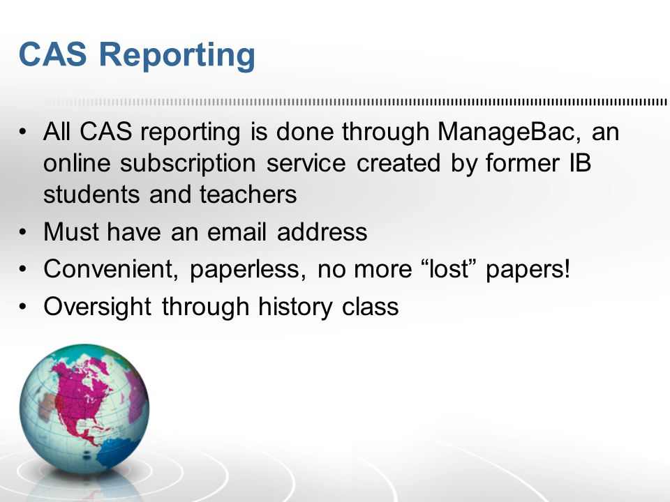 CAS Reporting All CAS reporting is done through ManageBac, an online subscription service created by former IB students and teachers Must have an emai