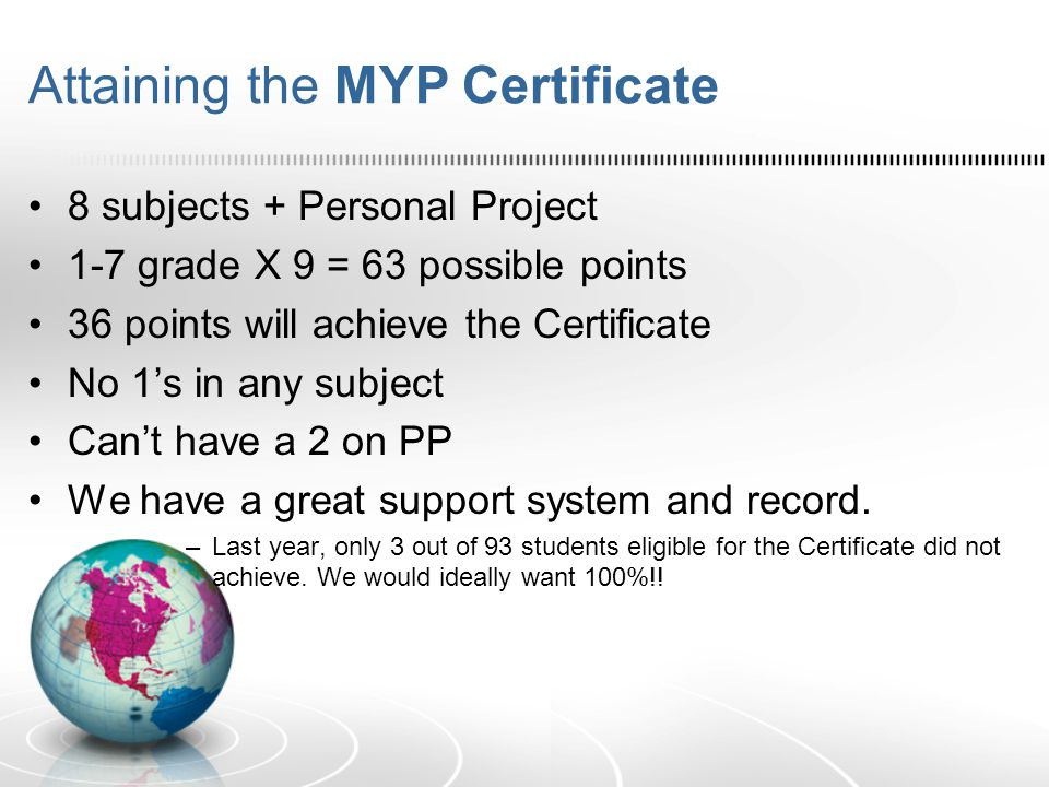 Attaining the MYP Certificate 8 subjects + Personal Project 1-7 grade X 9 = 63 possible points 36 points will achieve the Certificate No 1's in any su