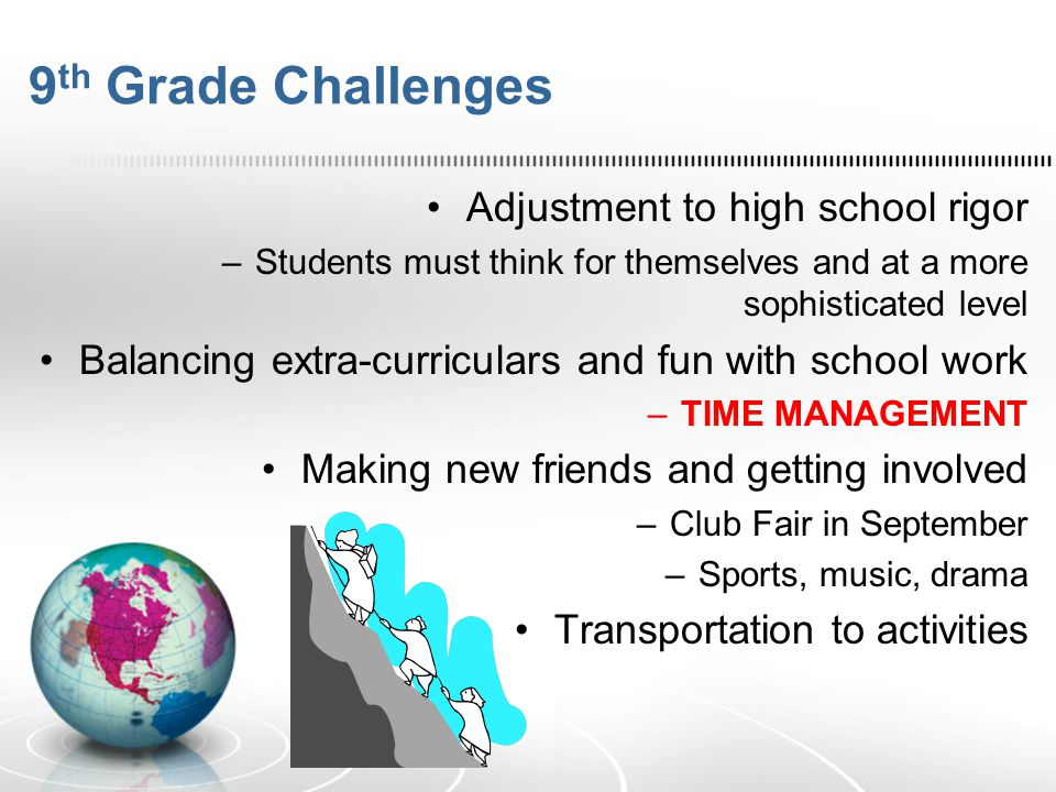 9 th Grade Challenges Adjustment to high school rigor –Students must think for themselves and at a more sophisticated level Balancing extra-curricular