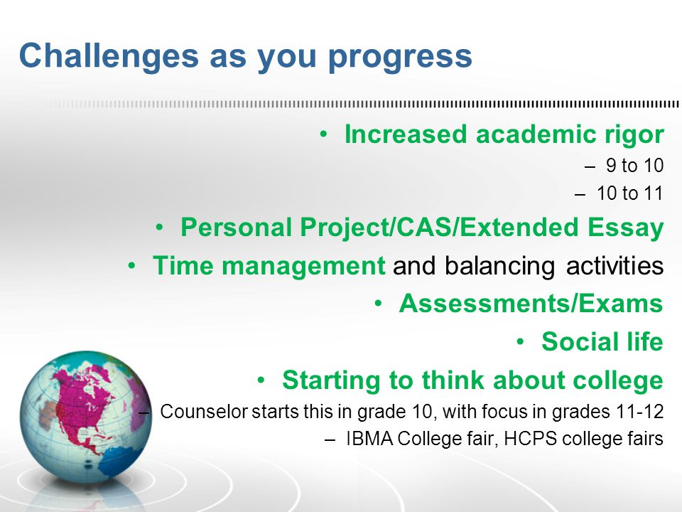 Challenges as you progress Increased academic rigor –9 to 10 –10 to 11 Personal Project/CAS/Extended Essay Time management and balancing activities As