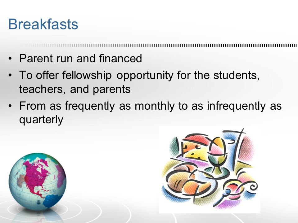 Breakfasts Parent run and financed To offer fellowship opportunity for the students, teachers, and parents From as frequently as monthly to as infrequ