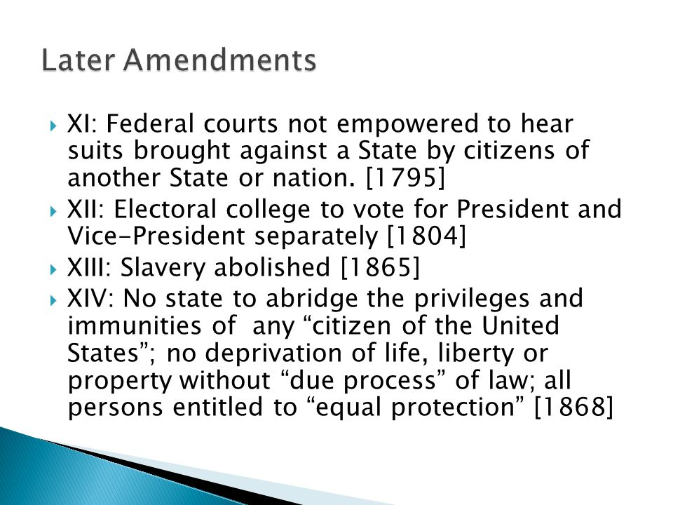  XI: Federal courts not empowered to hear suits brought against a State by citizens of another State or nation. [1795]  XII: Electoral college to vo