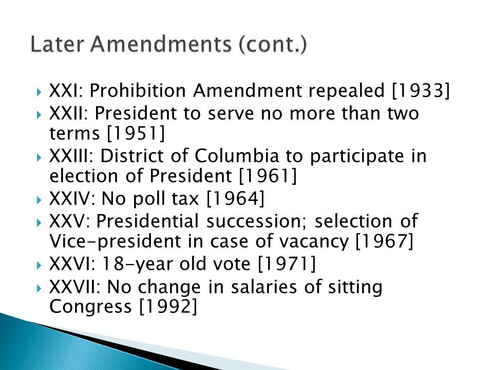  XXI: Prohibition Amendment repealed [1933]  XXII: President to serve no more than two terms [1951]  XXIII: District of Columbia to participate in
