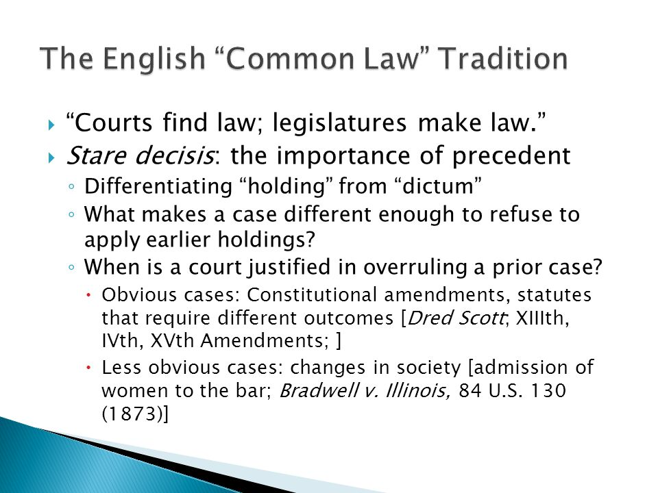 " ""Courts find law; legislatures make law.""  Stare decisis: the importance of precedent ◦ Differentiating ""holding"" from ""dictum"" ◦ What makes a case"