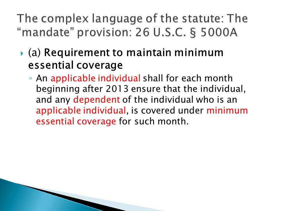  (a) Requirement to maintain minimum essential coverage ◦ An applicable individual shall for each month beginning after 2013 ensure that the individu