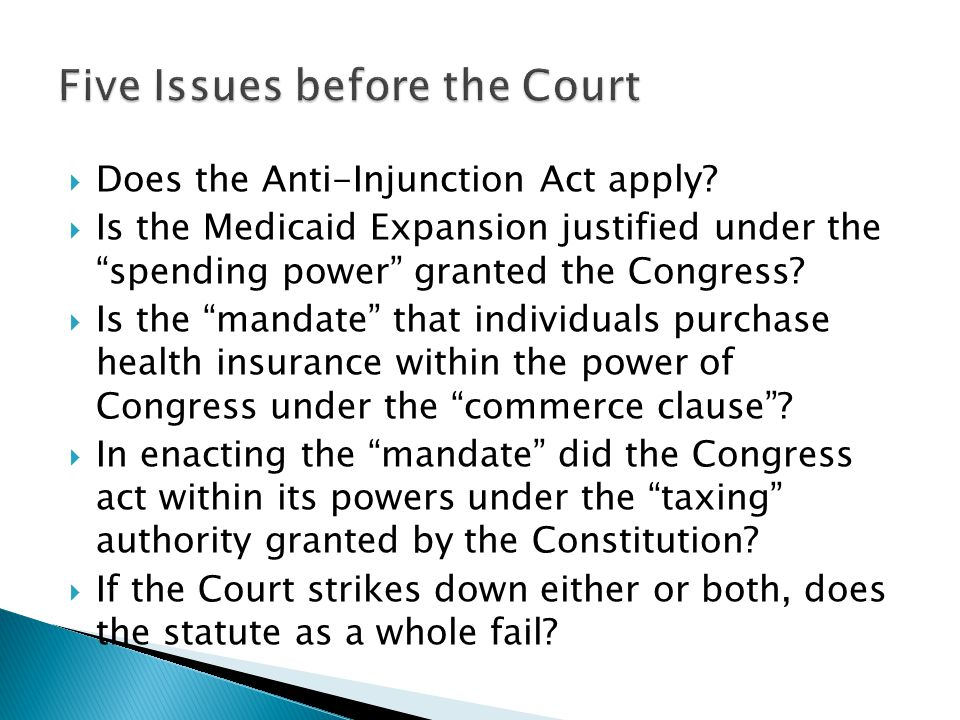 " Does the Anti-Injunction Act apply?  Is the Medicaid Expansion justified under the ""spending power"" granted the Congress?  Is the ""mandate"" that i"