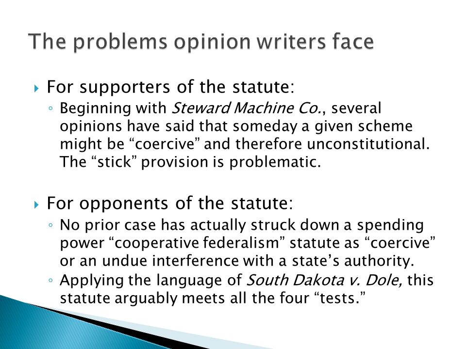 " For supporters of the statute: ◦ Beginning with Steward Machine Co., several opinions have said that someday a given scheme might be ""coercive"" and"