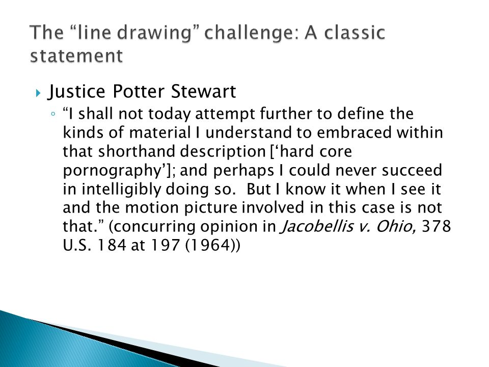 " Justice Potter Stewart ◦ ""I shall not today attempt further to define the kinds of material I understand to embraced within that shorthand descripti"