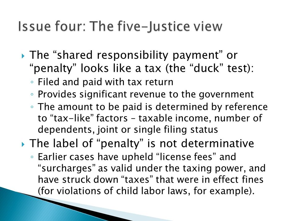 " The ""shared responsibility payment"" or ""penalty"" looks like a tax (the ""duck"" test): ◦ Filed and paid with tax return ◦ Provides significant revenue"