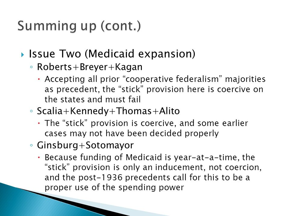 " Issue Two (Medicaid expansion) ◦ Roberts+Breyer+Kagan  Accepting all prior ""cooperative federalism"" majorities as precedent, the ""stick"" provision"