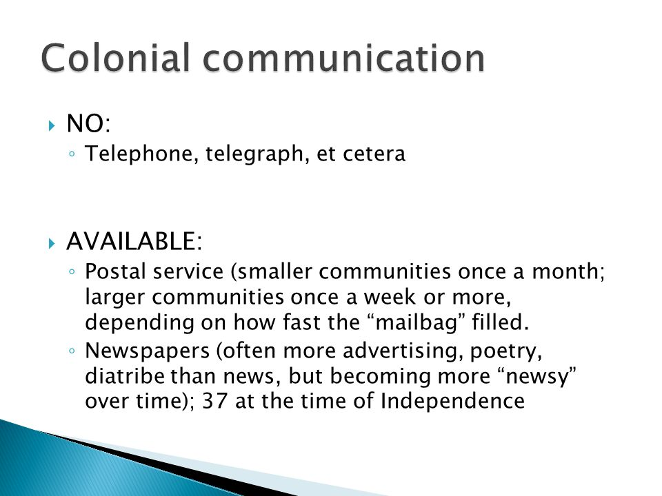  NO: ◦ Telephone, telegraph, et cetera  AVAILABLE: ◦ Postal service (smaller communities once a month; larger communities once a week or more, depen