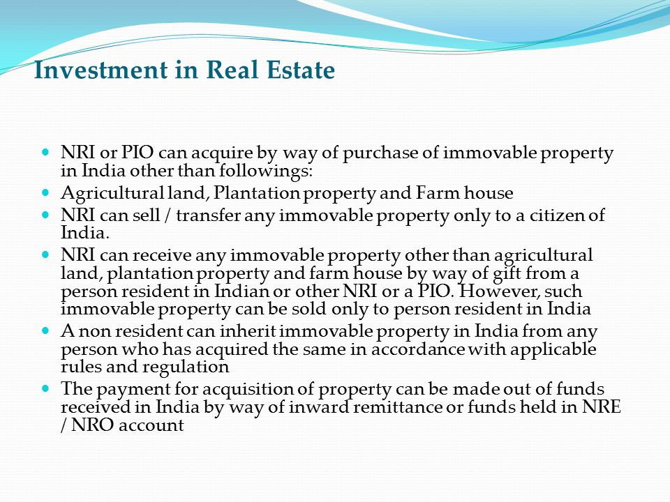 Investment in Real Estate NRI or PIO can acquire by way of purchase of immovable property in India other than followings: Agricultural land, Plantatio