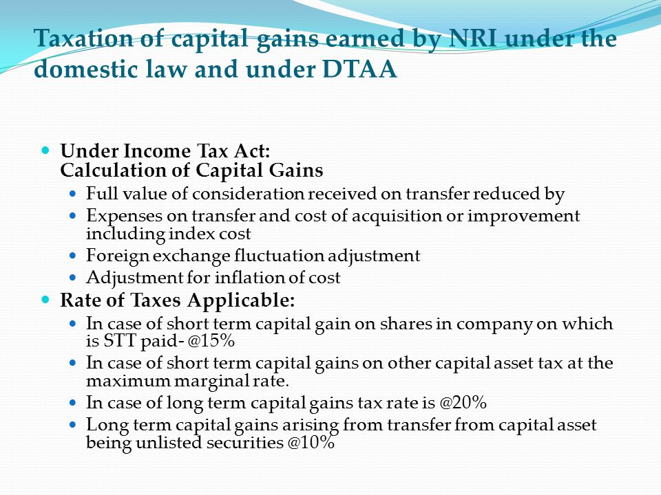Taxation of capital gains earned by NRI under the domestic law and under DTAA Under Income Tax Act: Calculation of Capital Gains Full value of conside