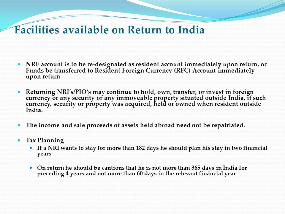 Facilities available on Return to India NRE account is to be re-designated as resident account immediately upon return, or Funds be transferred to Res