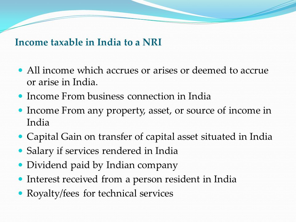 Income taxable in India to a NRI All income which accrues or arises or deemed to accrue or arise in India. Income From business connection in India In