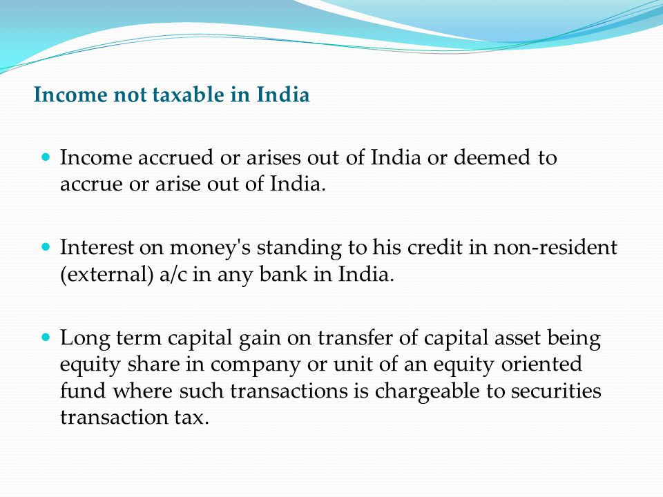 Income not taxable in India Income accrued or arises out of India or deemed to accrue or arise out of India. Interest on money's standing to his credi