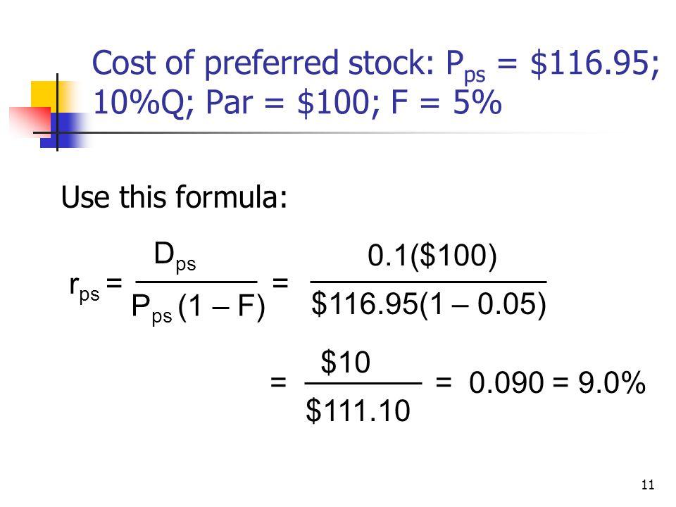 11 Cost of preferred stock: P ps = $116.95; 10%Q; Par = $100; F = 5% Use this formula: r ps = D ps P ps (1 – F) = 0.1($100) $116.95(1 – 0.05) = $10 $1