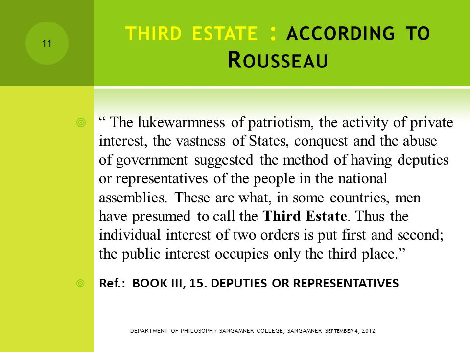 THIRD ESTATE : ACCORDING TO R OUSSEAU  The lukewarmness of patriotism, the activity of private interest, the vastness of States, conquest and the abuse of government suggested the method of having deputies or representatives of the people in the national assemblies.