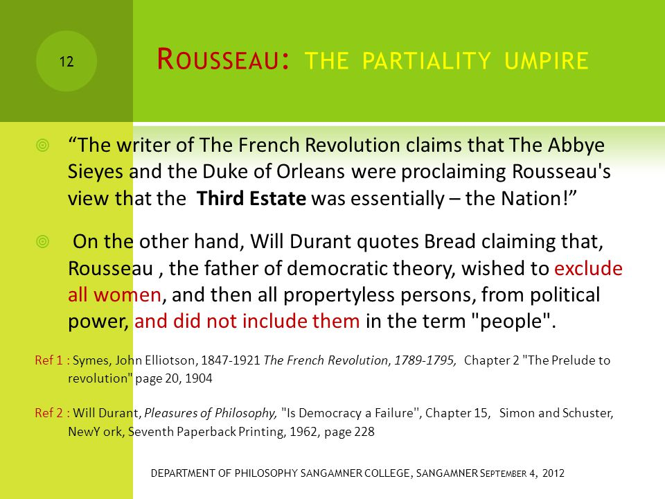R OUSSEAU : THE PARTIALITY UMPIRE  The writer of The French Revolution claims that The Abbye Sieyes and the Duke of Orleans were proclaiming Rousseau s view that the Third Estate was essentially – the Nation!  On the other hand, Will Durant quotes Bread claiming that, Rousseau, the father of democratic theory, wished to exclude all women, and then all propertyless persons, from political power, and did not include them in the term people .