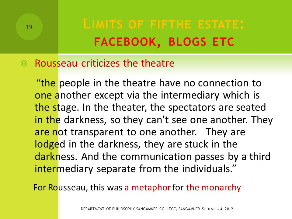 L IMITS OF FIFTHE ESTATE : FACEBOOK, BLOGS ETC  Rousseau criticizes the theatre the people in the theatre have no connection to one another except via the intermediary which is the stage.