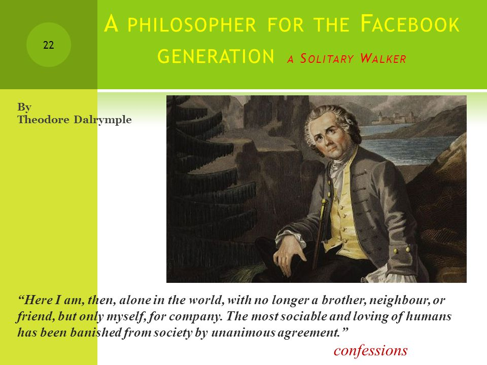 A PHILOSOPHER FOR THE F ACEBOOK GENERATION A S OLITARY W ALKER 22 Here I am, then, alone in the world, with no longer a brother, neighbour, or friend, but only myself, for company.